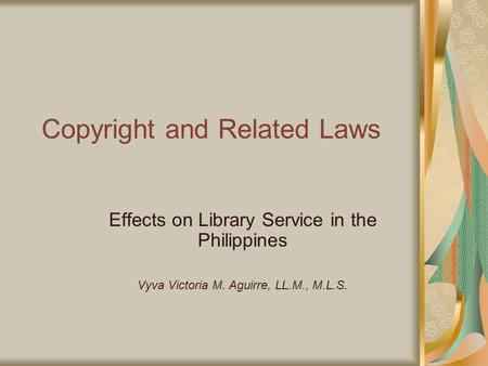 Copyright and Related Laws Effects on Library Service in the Philippines Vyva Victoria M. Aguirre, LL.M., M.L.S.