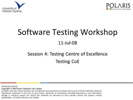 Software Testing Workshop 11-Jul-08 COPYRIGHT NOTICE Copyright © 2008 Polaris Software Lab Limited All rights reserved. These materials are confidential.