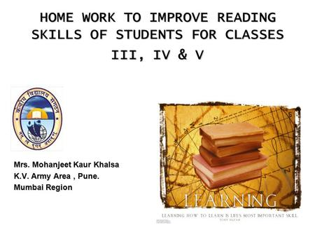 1 HOME WORK TO IMPROVE READING SKILLS OF STUDENTS FOR CLASSES III, IV & V Mrs. Mohanjeet Kaur Khalsa K.V. Army Area, Pune. Mumbai Region.