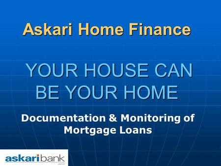Askari Home Finance YOUR HOUSE CAN BE YOUR HOME Documentation & Monitoring of Mortgage Loans.