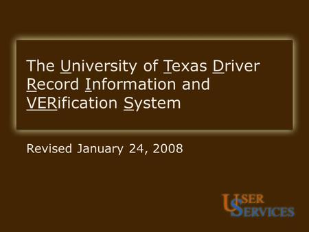 UTDRIVERS Revised January 24, 2008 The University of Texas Driver Record Information and VERification System.