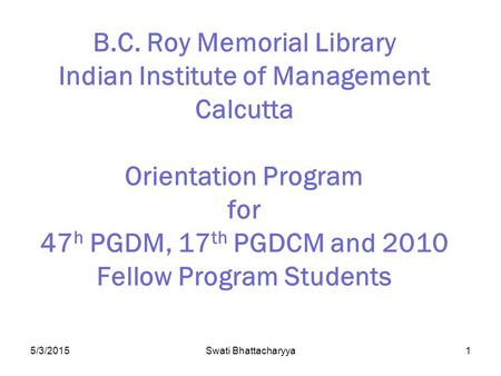5/3/2015Swati Bhattacharyya1 B.C. Roy Memorial Library Indian Institute of Management Calcutta Orientation Program for 47 h PGDM, 17 th PGDCM and 2010.