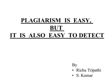 PLAGIARISM IS EASY, BUT IT IS ALSO EASY TO DETECT By Richa Tripathi S. Kumar.