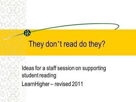 They don ' t read do they? Ideas for a staff session on supporting student reading LearnHigher – revised 2011.