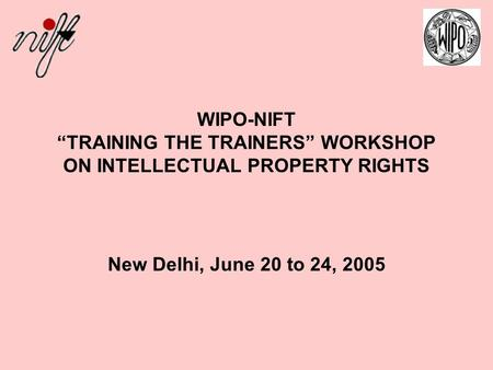 "WIPO-NIFT ""TRAINING THE TRAINERS"" WORKSHOP ON INTELLECTUAL PROPERTY RIGHTS New Delhi, June 20 to 24, 2005."