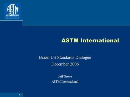 1 ASTM International Brazil US Standards Dialogue December 2006 Jeff Grove ASTM International.