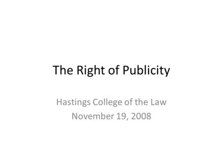 The Right of Publicity Hastings College of the Law November 19, 2008.