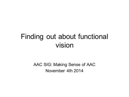 Finding out about functional vision AAC SIG: Making Sense of AAC November 4th 2014.