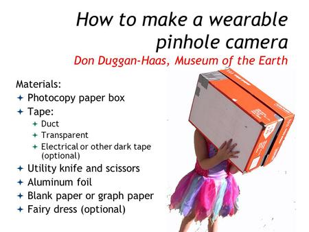 How to make a wearable pinhole camera Don Duggan-Haas, Museum of the Earth Materials:  Photocopy paper box  Tape:  Duct  Transparent  Electrical or.