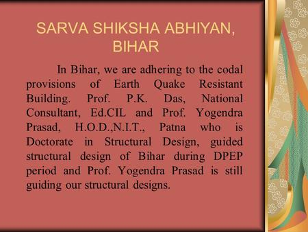 SARVA SHIKSHA ABHIYAN, BIHAR In Bihar, we are adhering to the codal provisions of Earth Quake Resistant Building. Prof. P.K. Das, National Consultant,