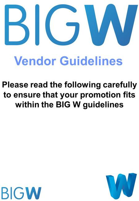 Please read the following carefully to ensure that your promotion fits within the BIG W guidelines Vendor Guidelines.