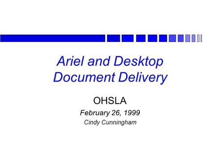 Ariel and Desktop Document Delivery OHSLA February 26, 1999 Cindy Cunningham.