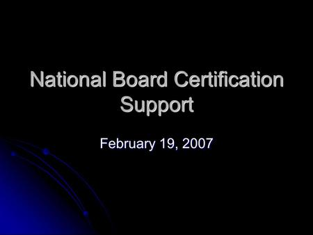National Board Certification Support February 19, 2007.
