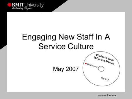 Www.rmit.edu.au Engaging New Staff In A Service Culture May 2007 Student Admin Induction Manual May 2007.