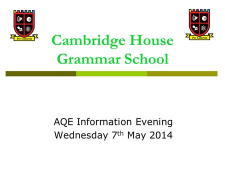Cambridge House Grammar School AQE Information Evening Wednesday 7 th May 2014.