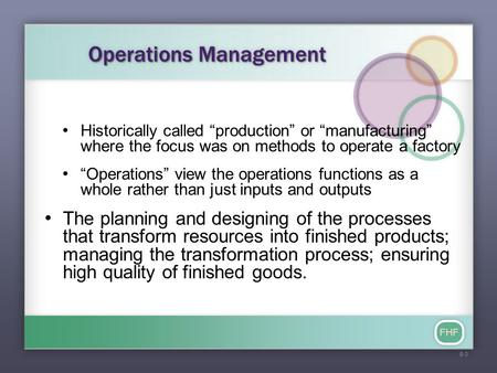 "FHF Operations Management Historically called ""production"" or ""manufacturing"" where the focus was on methods to operate a factory ""Operations"" view the."