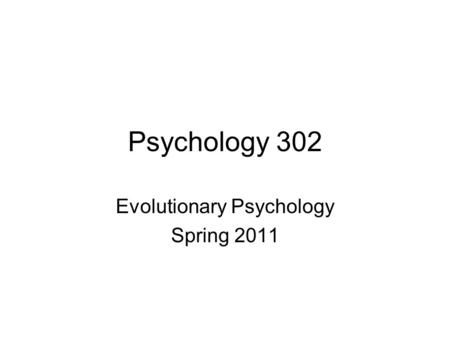 Psychology 302 Evolutionary Psychology Spring 2011.