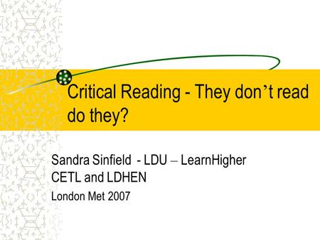 Critical Reading - They don ' t read do they? Sandra Sinfield - LDU – LearnHigher CETL and LDHEN London Met 2007.