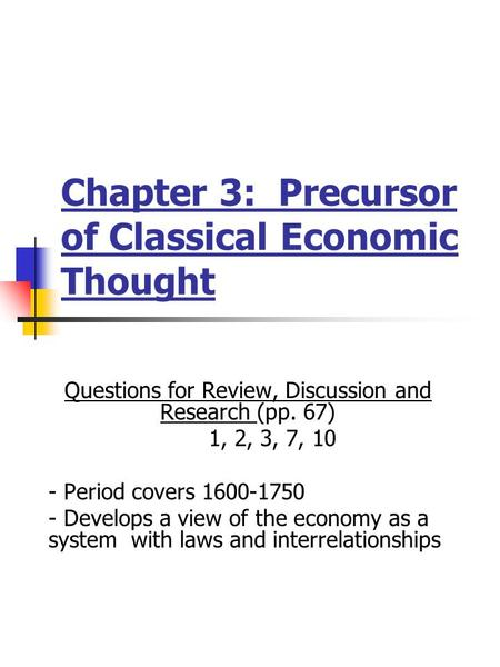 Chapter 3: Precursor of Classical Economic Thought Questions for Review, Discussion and Research (pp. 67) 1, 2, 3, 7, 10 - Period covers 1600-1750 - Develops.