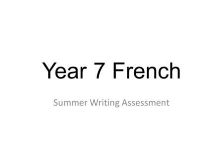 Year 7 French Summer Writing Assessment. Notes for teachers 1) There is just one writing assessment. The plan is that it can be completed in one lesson,