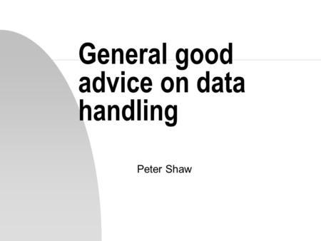 General good advice on data handling Peter Shaw. Introduction n We have spent the last 11 weeks engaged in picking up some technical details about various.