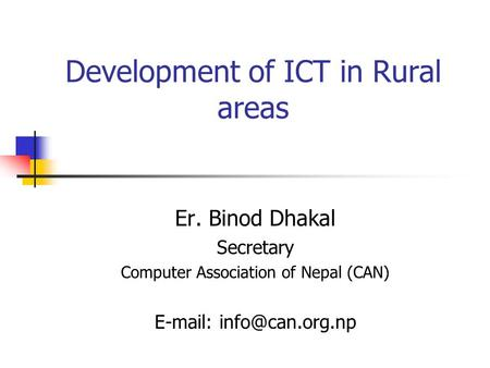 Development of ICT in Rural areas Er. Binod Dhakal Secretary Computer Association of Nepal (CAN)