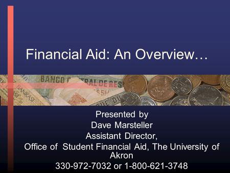 Financial Aid: An Overview… Presented by Dave Marsteller Assistant Director, Office of Student Financial Aid, The University of Akron 330-972-7032 or.