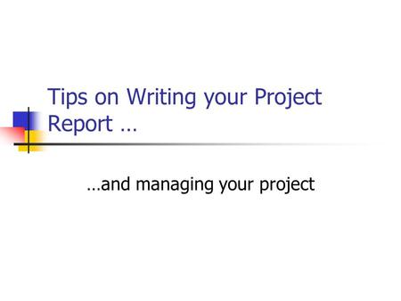 Tips on Writing your Project Report … …and managing your project.