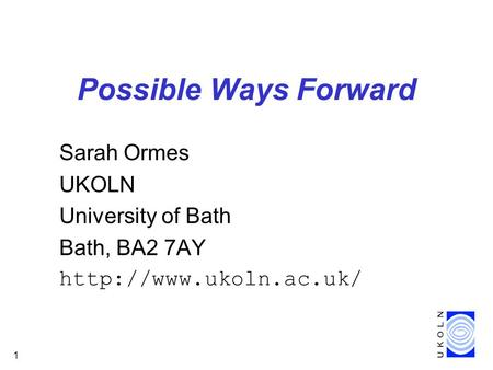 1 Possible Ways Forward Sarah Ormes UKOLN University of Bath Bath, BA2 7AY