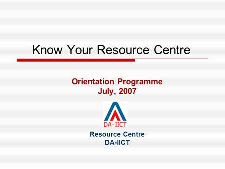 Know Your Resource Centre Orientation Programme July, 2007 Resource Centre DA-IICT.