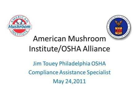 American Mushroom Institute/OSHA Alliance Jim Touey Philadelphia OSHA Compliance Assistance Specialist May 24,2011.