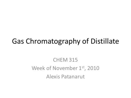 Gas Chromatography of Distillate CHEM 315 Week of November 1 st, 2010 Alexis Patanarut.