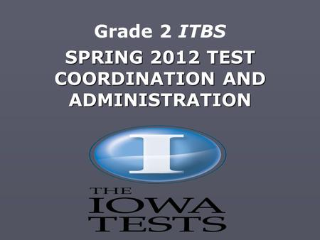 SPRING 2012 TEST COORDINATION AND ADMINISTRATION Grade 2 ITBS.