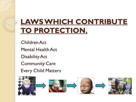 LAWS WHICH CONTRIBUTE TO PROTECTION. Children Act Mental Health Act Disability Act Community Care Every Child Matters.