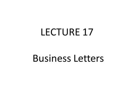 LECTURE 17 Business Letters. Introduction Writing good business letters is an art that all technical people should master. when writing a business letter,
