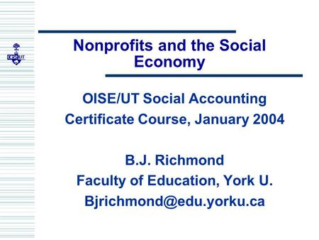Nonprofits and the Social Economy OISE/UT Social Accounting Certificate Course, January 2004 B.J. Richmond Faculty of Education, York U.