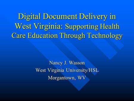 Digital Document Delivery in West Virginia: Supporting Health Care Education Through Technology Nancy J. Wasson West Virginia University/HSL Morgantown,