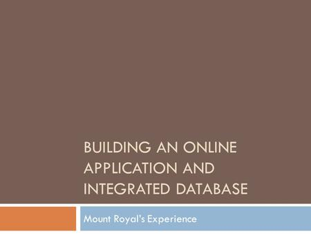 BUILDING AN ONLINE APPLICATION AND INTEGRATED DATABASE Mount Royal's Experience.