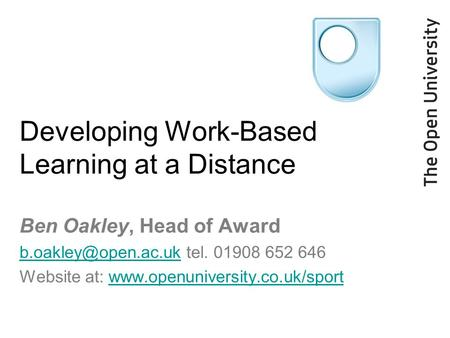 Developing Work-Based Learning at a Distance Ben Oakley, Head of Award tel. 01908 652 646 Website at: