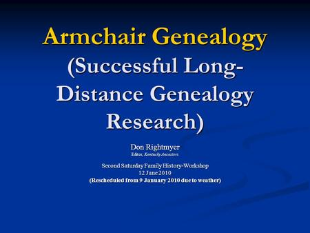 Armchair Genealogy (Successful Long- Distance Genealogy Research) Don Rightmyer Editor, Kentucky Ancestors Second Saturday Family History-Workshop 12 June.