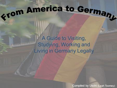 Compiled by Uschi (Leah Toomey). Visiting If you are staying for less than three months and will not be working or studying in Germany during your stay,