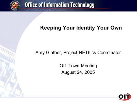 Keeping Your Identity Your Own Amy Ginther, Project NEThics Coordinator OIT Town Meeting August 24, 2005.