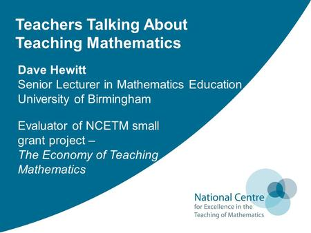 Teachers Talking About Teaching Mathematics Evaluator of NCETM small grant project – The Economy of Teaching Mathematics Dave Hewitt Senior Lecturer in.