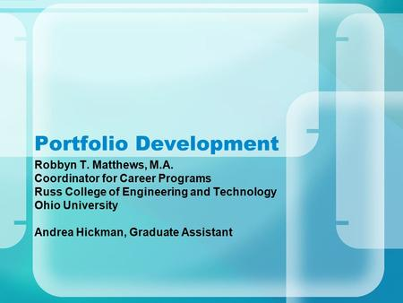 Portfolio Development Robbyn T. Matthews, M.A. Coordinator for Career Programs Russ College of Engineering and Technology Ohio University Andrea Hickman,