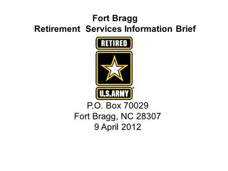 Fort Bragg Retirement Services Information Brief P.O. Box 70029 Fort Bragg, NC 28307 9 April 2012.