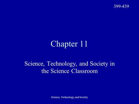 Science, Technology, and Society Chapter 11 Science, Technology, and Society in the Science Classroom 399-439.