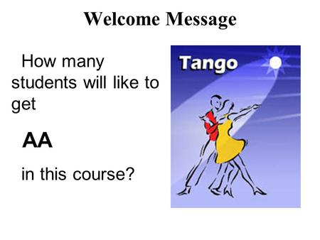 Welcome Message How many students will like to get AA in this course?