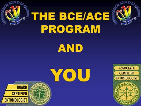 THE BCE/ACE PROGRAM AND YOU. WHAT IS CERTIFICATION? ESA conducts a program that tests the knowledge & experience of practicing entomologists & certifies.