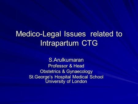 Medico-Legal Issues related to Intrapartum CTG S.Arulkumaran Professor & Head Obstetrics & Gynaecology St.George's Hospital Medical School University.