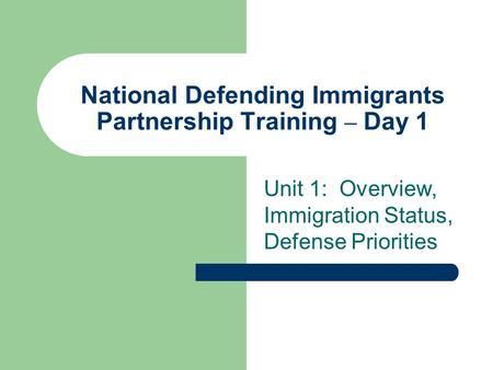 National Defending Immigrants Partnership Training – Day 1 Unit 1: Overview, Immigration Status, Defense Priorities.